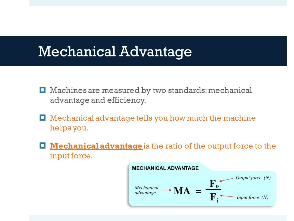 Mechanical Advantage Machines are measured by two standards: mechanical advantage and efficiency.