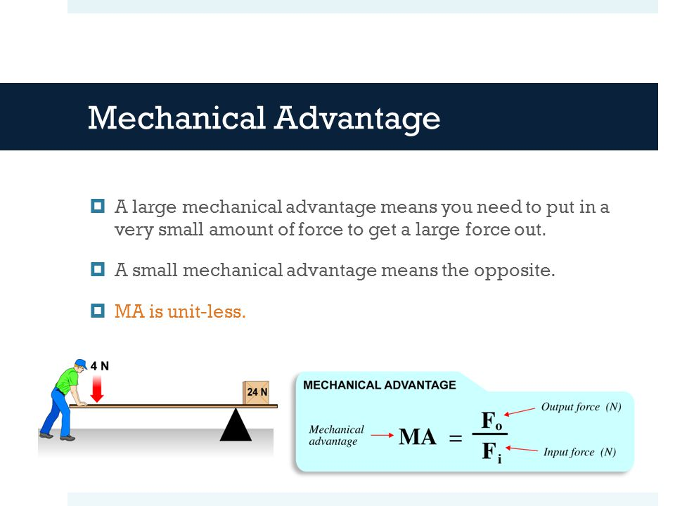 Mechanical Advantage A large mechanical advantage means you need to put in a very small amount of force to get a large force out.