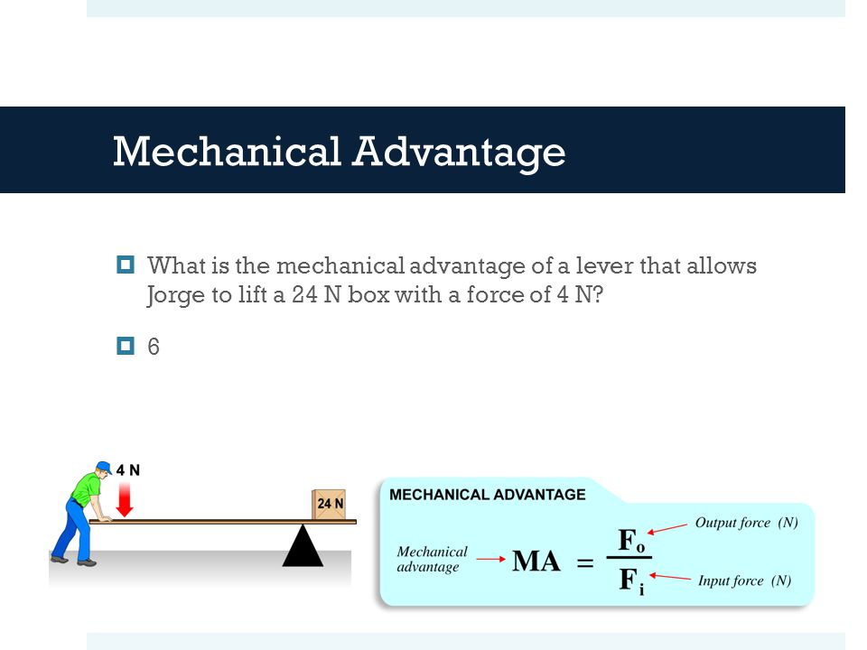 Mechanical Advantage What is the mechanical advantage of a lever that allows Jorge to lift a 24 N box with a force of 4 N