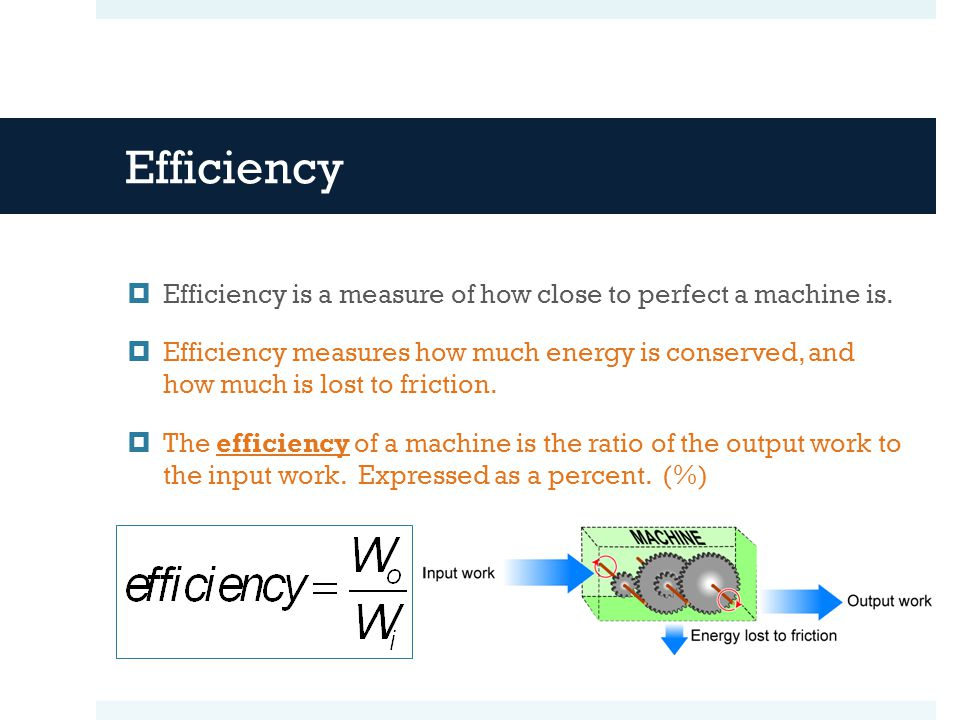 Efficiency Efficiency is a measure of how close to perfect a machine is.