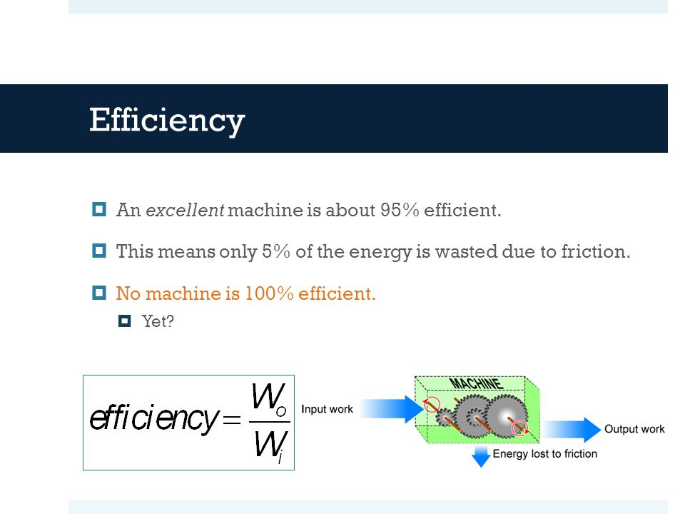 Efficiency An excellent machine is about 95% efficient.
