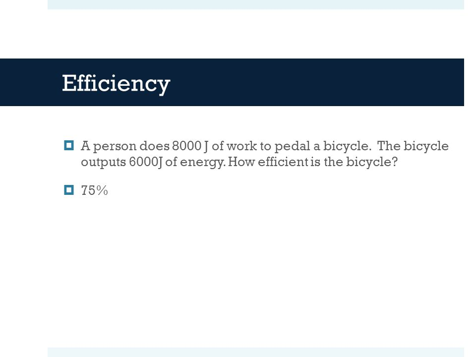 Efficiency A person does 8000 J of work to pedal a bicycle. The bicycle outputs 6000J of energy. How efficient is the bicycle
