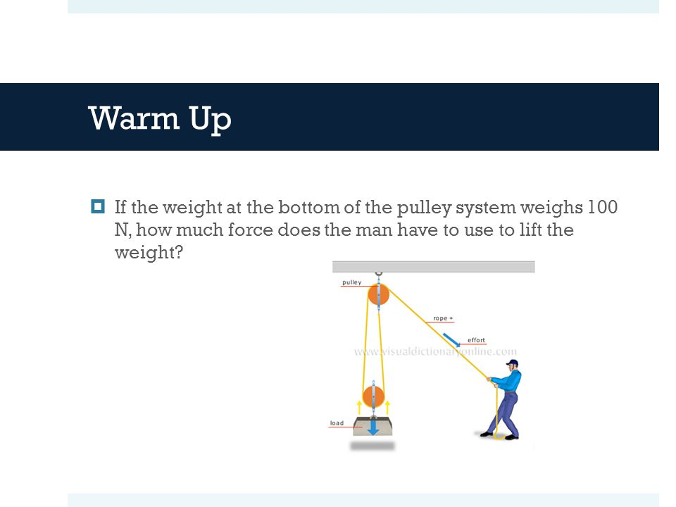 Warm Up If the weight at the bottom of the pulley system weighs 100 N, how much force does the man have to use to lift the weight