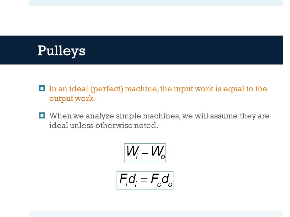 Pulleys In an ideal (perfect) machine, the input work is equal to the output work.