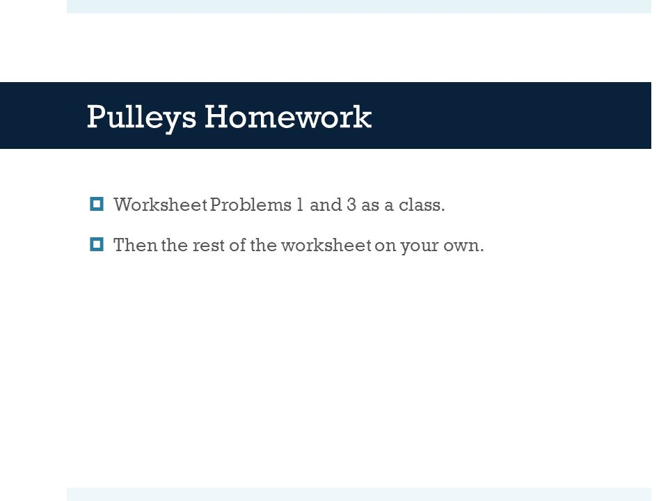 Pulleys Homework Worksheet Problems 1 and 3 as a class.