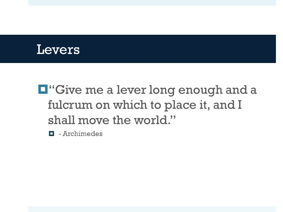 Levers Give me a lever long enough and a fulcrum on which to place it, and I shall move the world.
