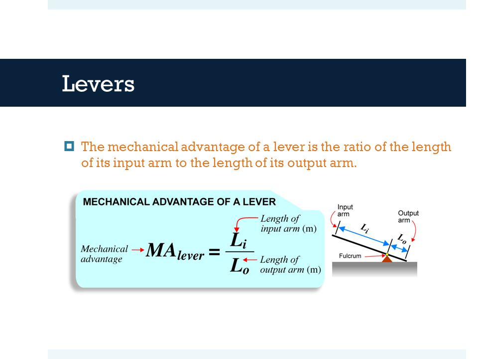 Levers The mechanical advantage of a lever is the ratio of the length of its input arm to the length of its output arm.