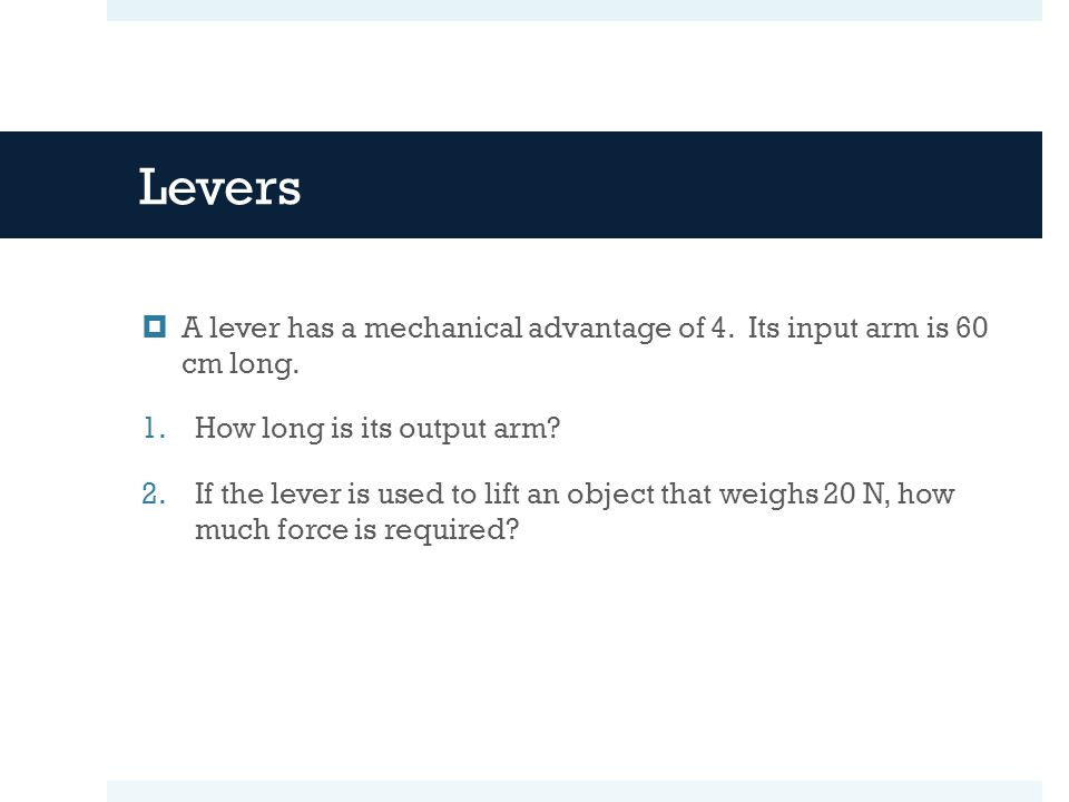 Levers A lever has a mechanical advantage of 4. Its input arm is 60 cm long. How long is its output arm
