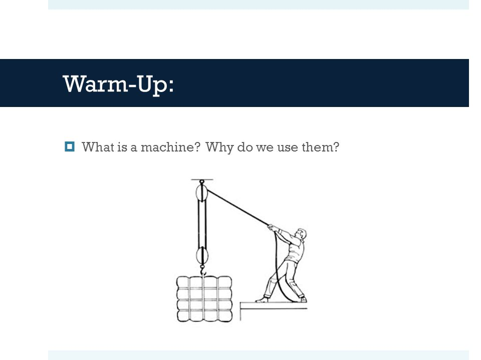 Warm-Up: What is a machine Why do we use them