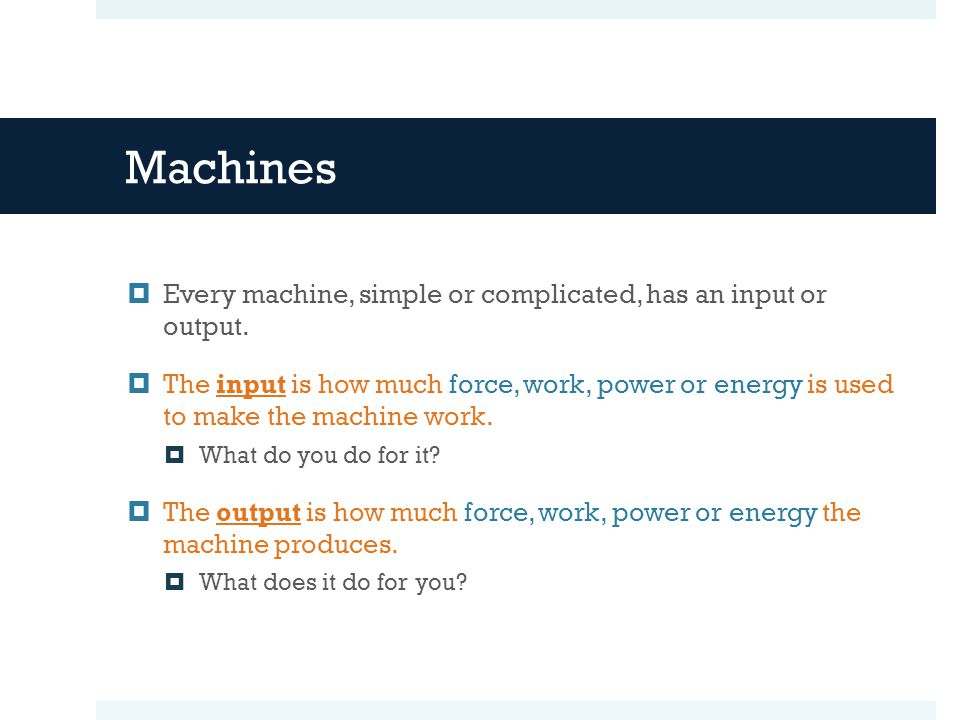Machines Every machine, simple or complicated, has an input or output.