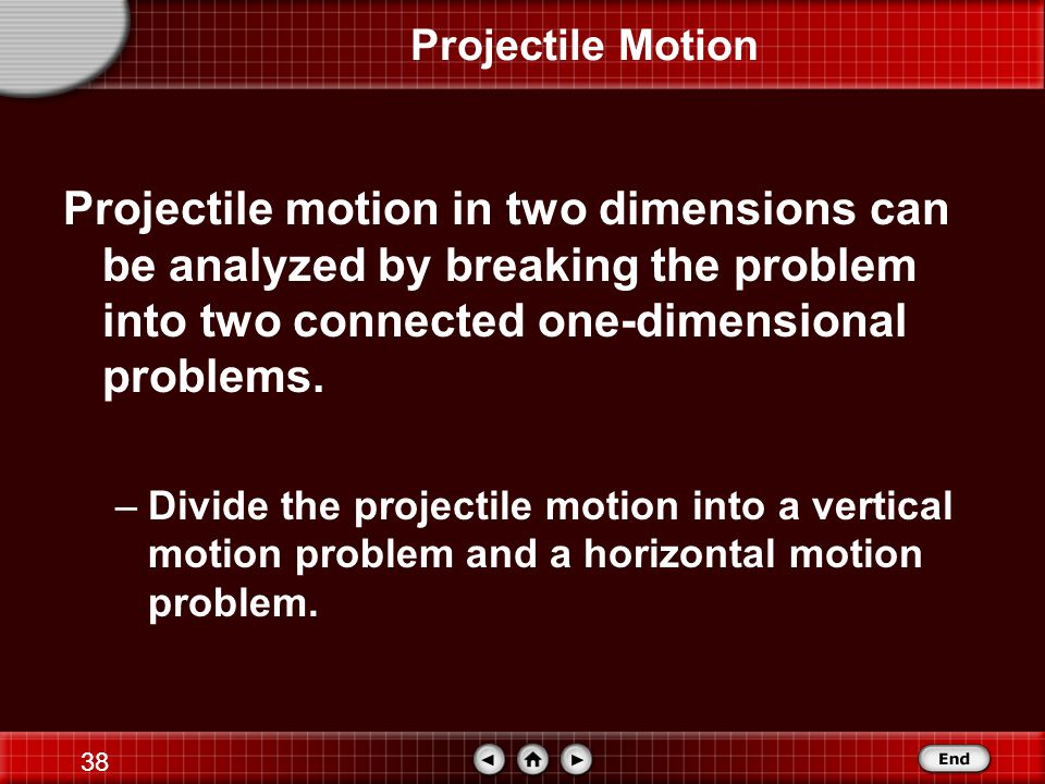 Projectile Motion Projectile motion in two dimensions can be analyzed by breaking the problem into two connected one-dimensional problems.