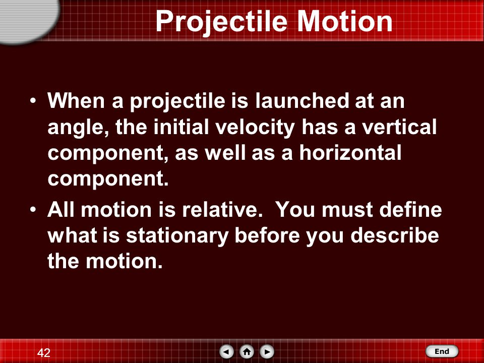 Projectile Motion When a projectile is launched at an angle, the initial velocity has a vertical component, as well as a horizontal component.