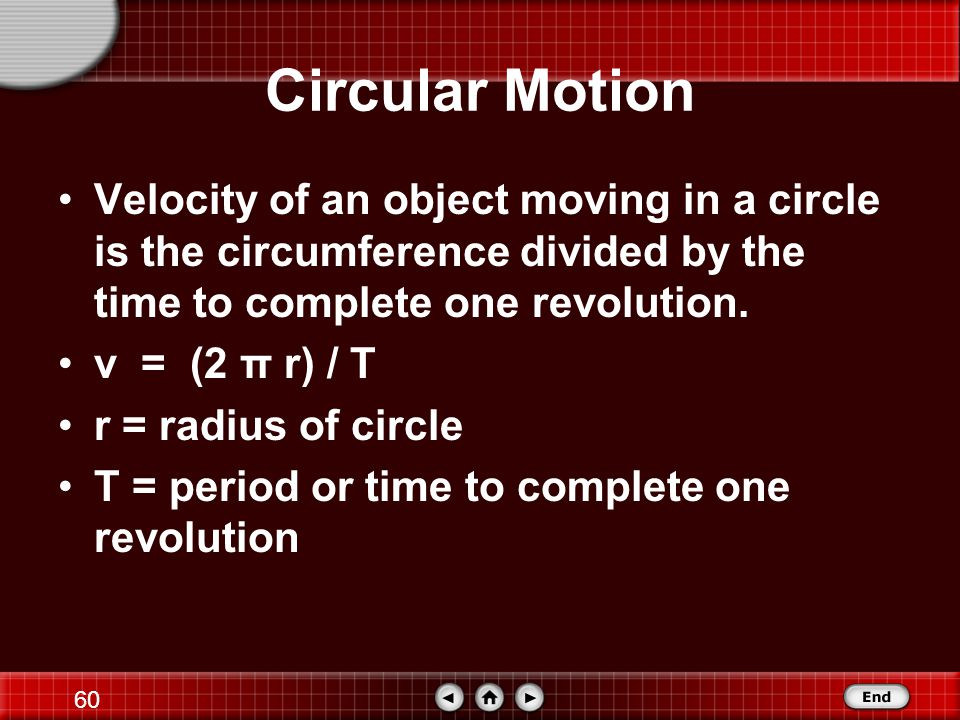 Circular Motion Velocity of an object moving in a circle is the circumference divided by the time to complete one revolution.