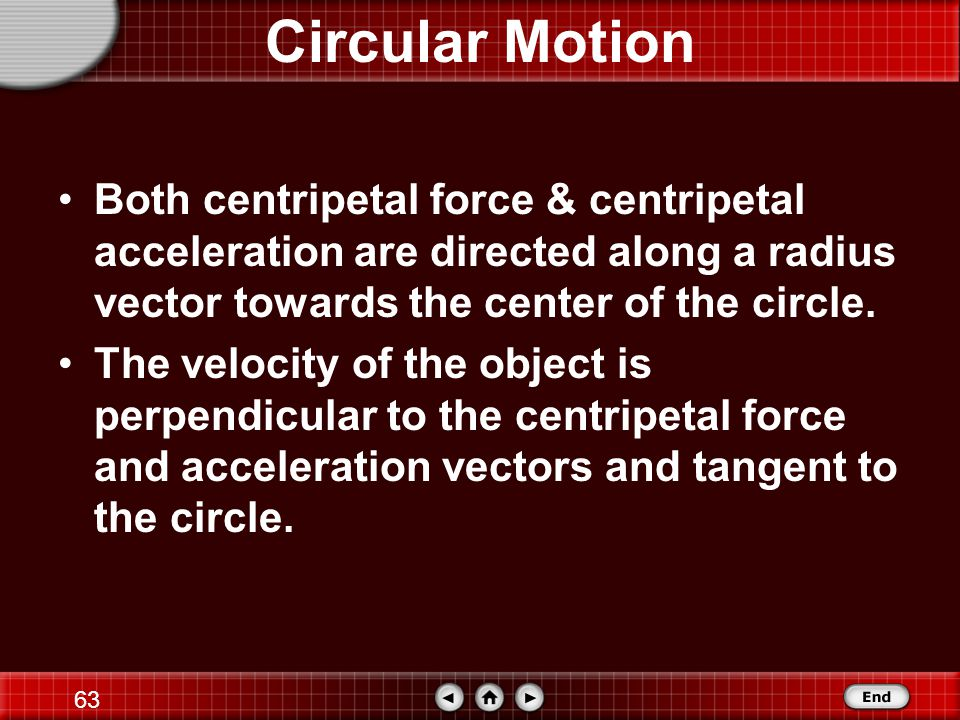Circular Motion Both centripetal force & centripetal acceleration are directed along a radius vector towards the center of the circle.
