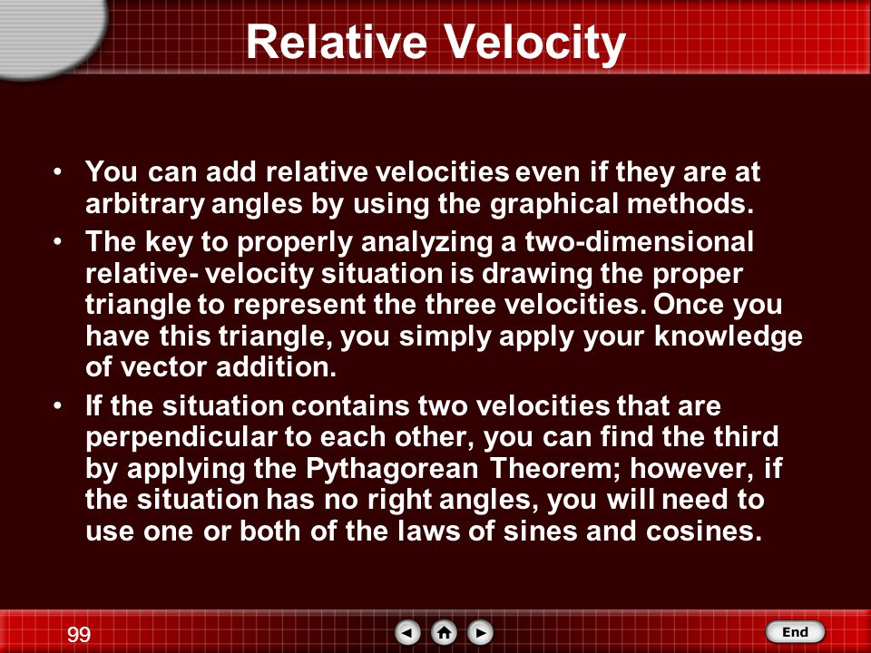 Relative Velocity You can add relative velocities even if they are at arbitrary angles by using the graphical methods.