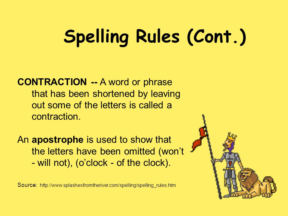 Spelling Rules (Cont.) CONTRACTION -- A word or phrase that has been shortened by leaving out some of the letters is called a contraction.