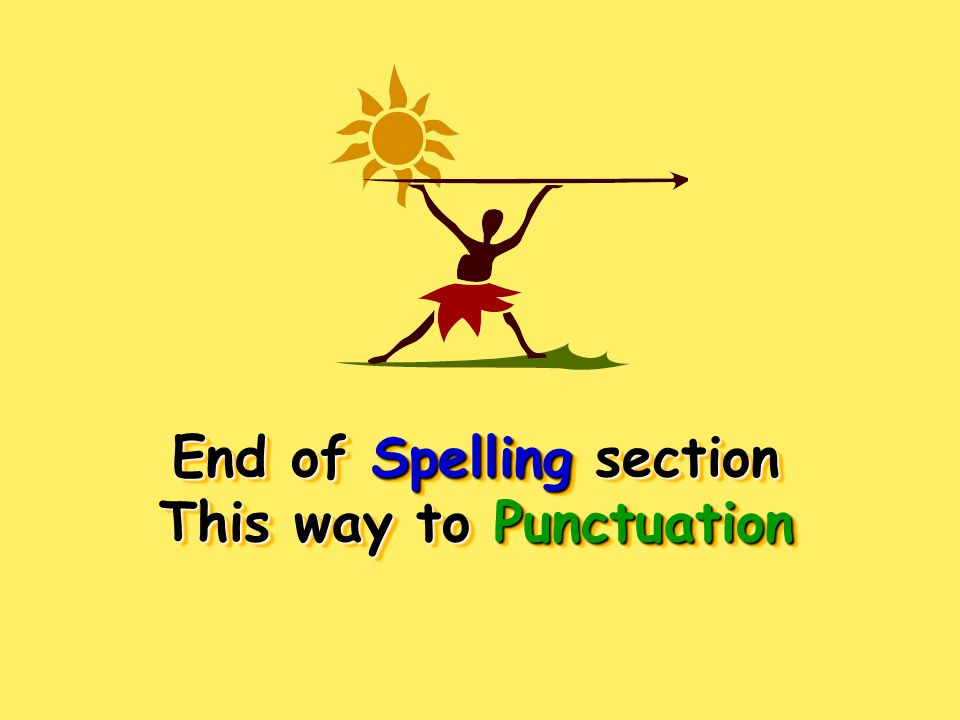 End of Spelling section This way to Punctuation