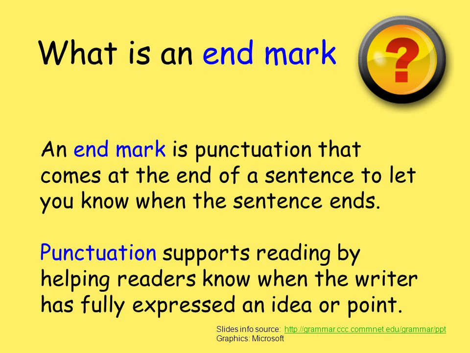 What is an end mark An end mark is punctuation that comes at the end of a sentence to let you know when the sentence ends.