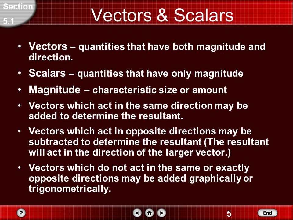 Section 5.1. Vectors & Scalars. Vectors – quantities that have both magnitude and direction. Scalars – quantities that have only magnitude.