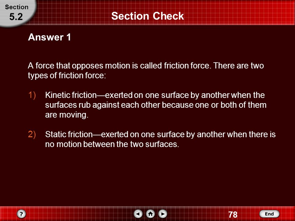 Section Section Check. 5.2. Answer 1. A force that opposes motion is called friction force. There are two types of friction force: