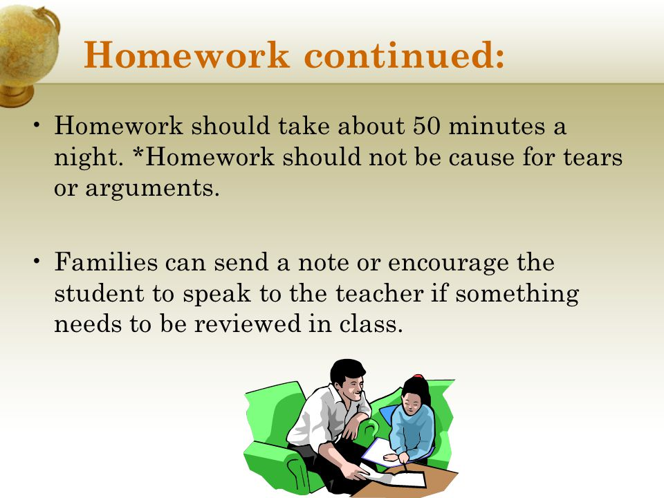 Homework continued: Homework should take about 50 minutes a night. *Homework should not be cause for tears or arguments.