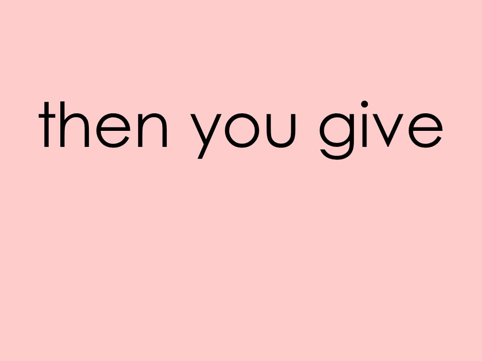 then you give