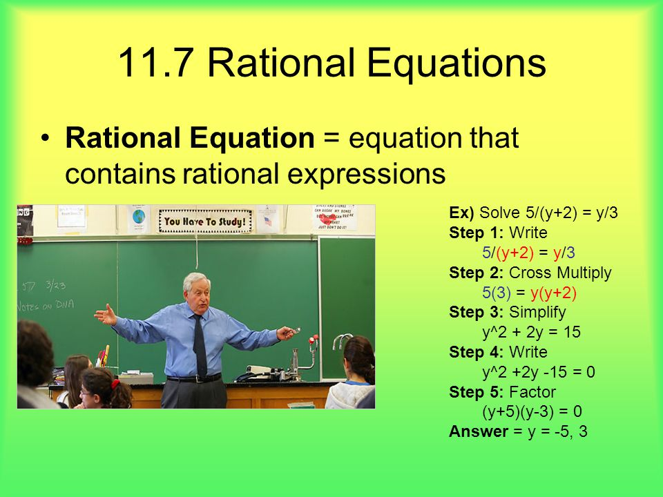 11.7 Rational Equations Rational Equation = equation that contains rational expressions. Ex) Solve 5/(y+2) = y/3.