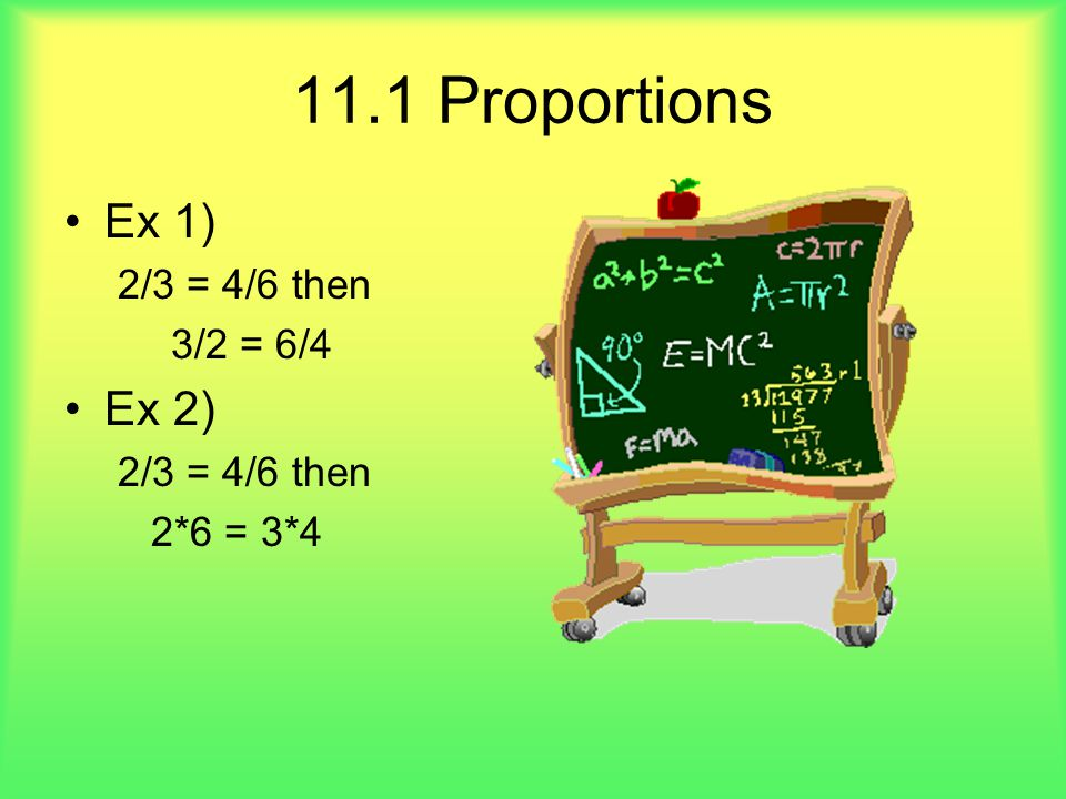 11.1 Proportions Ex 1) 2/3 = 4/6 then 3/2 = 6/4 Ex 2) 2*6 = 3*4