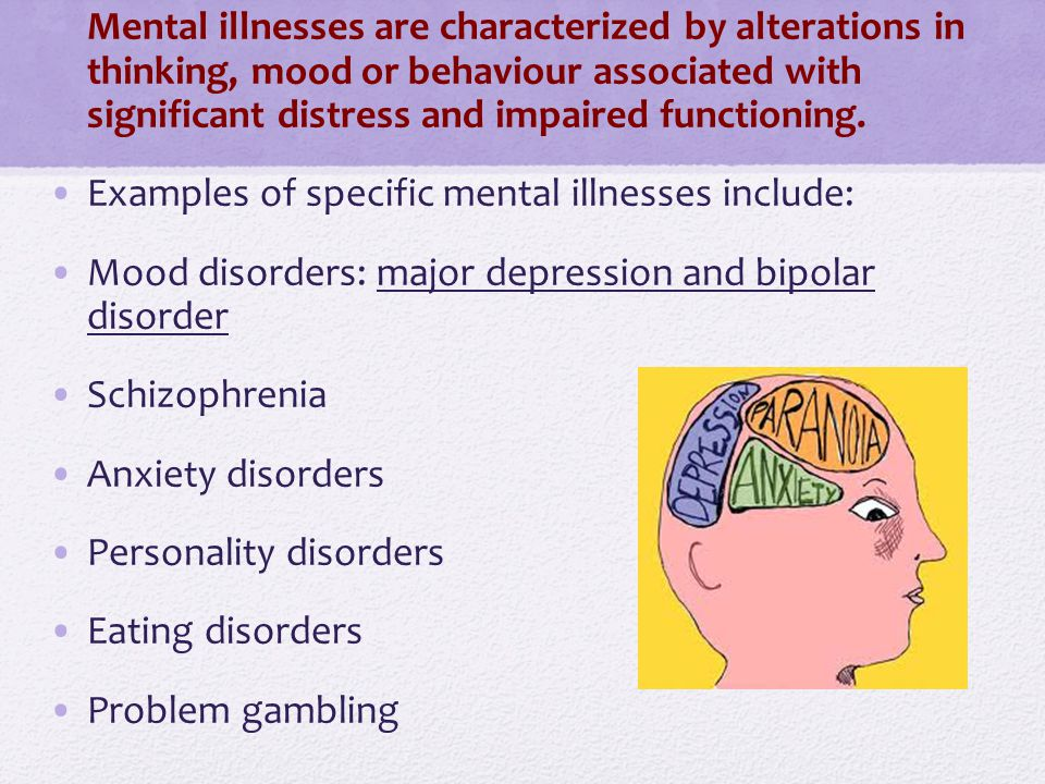 Mental illnesses are characterized by alterations in thinking, mood or behaviour associated with significant distress and impaired functioning.