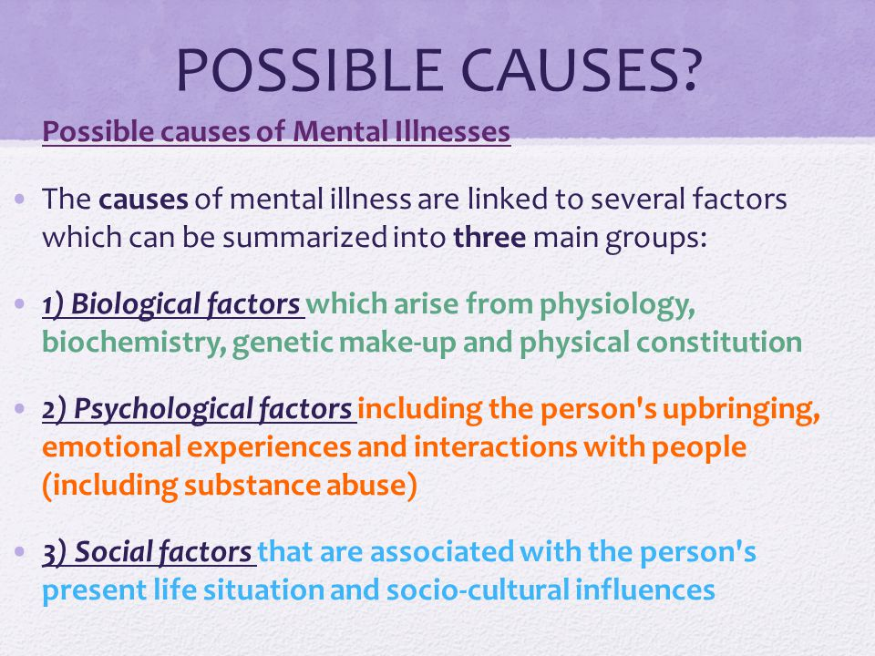 POSSIBLE CAUSES Possible causes of Mental Illnesses