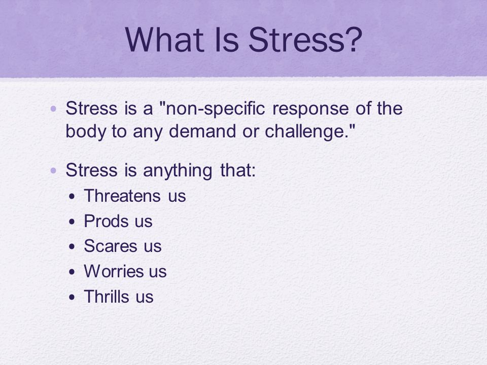 What Is Stress Stress is a non-specific response of the body to any demand or challenge. Stress is anything that: