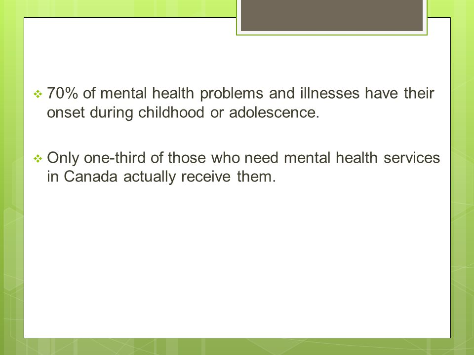 70% of mental health problems and illnesses have their onset during childhood or adolescence.