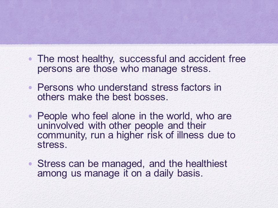 The most healthy, successful and accident free persons are those who manage stress.