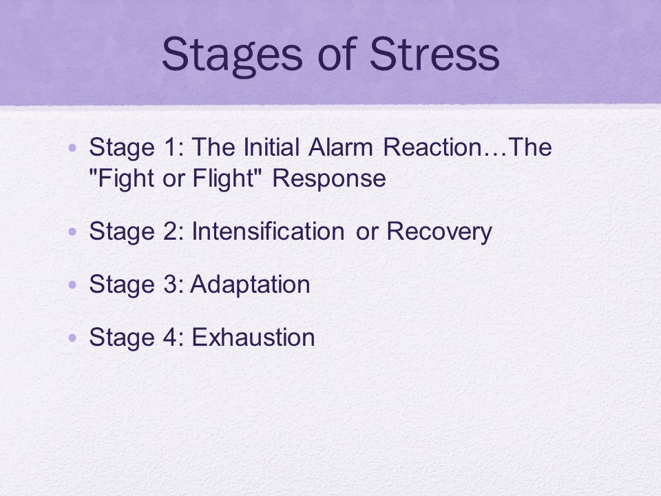 Stages of Stress Stage 1: The Initial Alarm Reaction…The Fight or Flight Response. Stage 2: Intensification or Recovery.