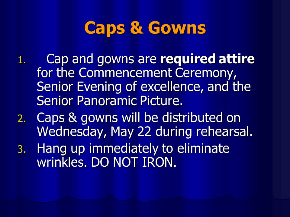 Caps & Gowns Cap and gowns are required attire for the Commencement Ceremony, Senior Evening of excellence, and the Senior Panoramic Picture.