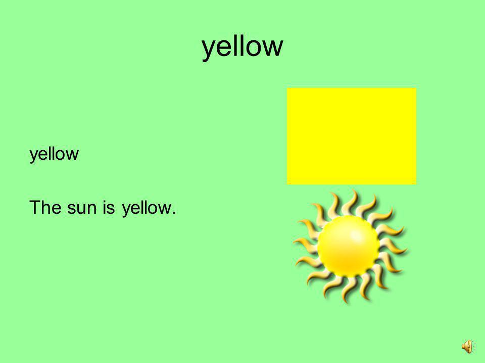 yellow yellow The sun is yellow.