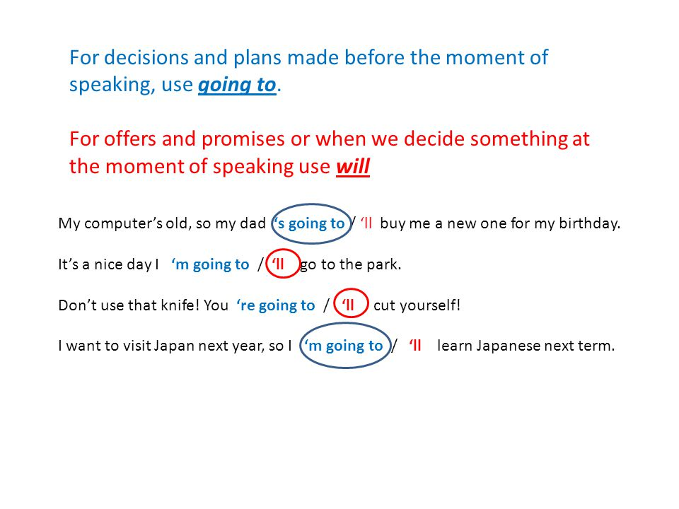 For decisions and plans made before the moment of speaking, use going to.