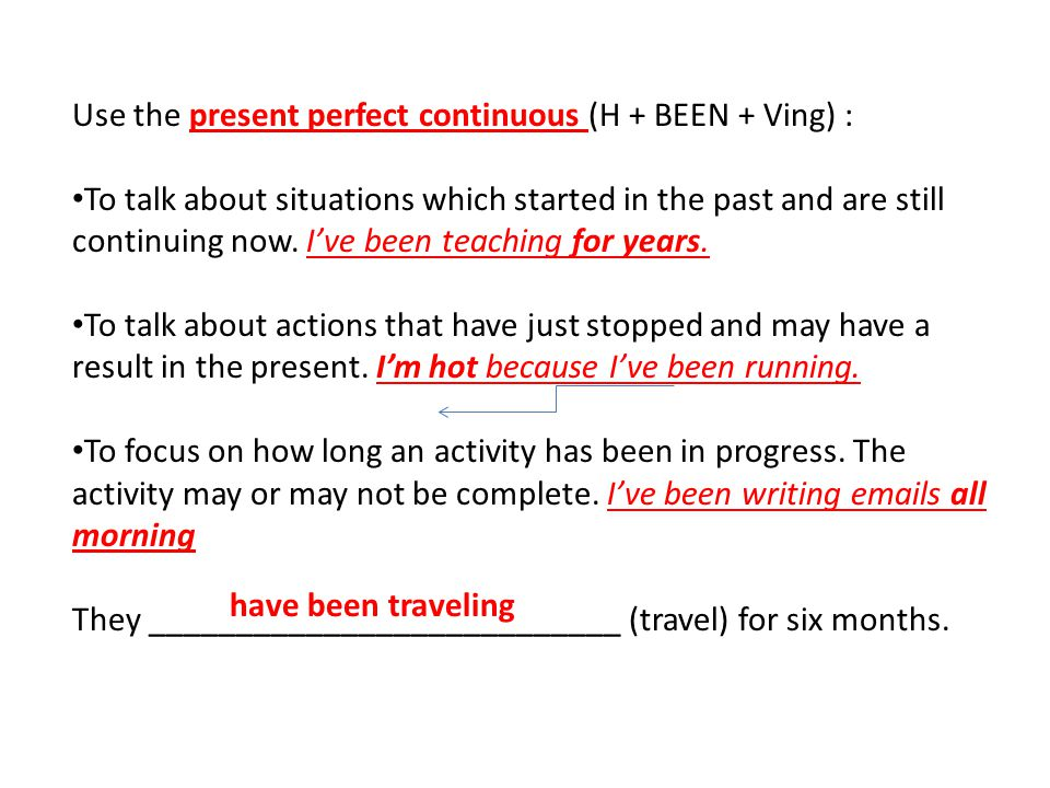 Use the present perfect continuous (H + BEEN + Ving) :
