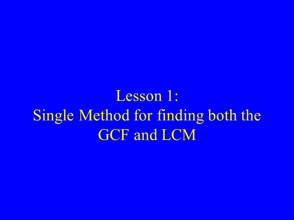Lesson 1: Single Method for finding both the GCF and LCM