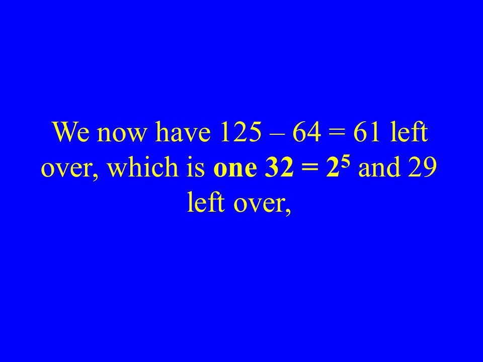 We now have 125 – 64 = 61 left over, which is one 32 = 25 and 29 left over,