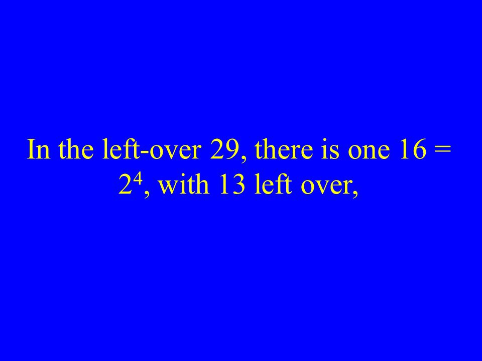 In the left-over 29, there is one 16 = 24, with 13 left over,