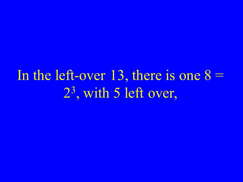 In the left-over 13, there is one 8 = 23, with 5 left over,