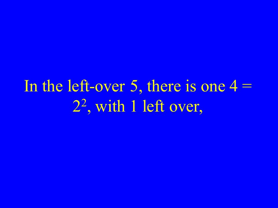 In the left-over 5, there is one 4 = 22, with 1 left over,
