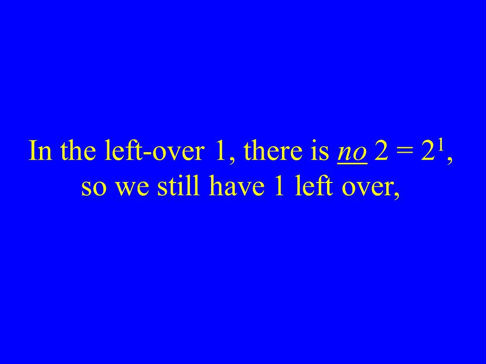 In the left-over 1, there is no 2 = 21, so we still have 1 left over,