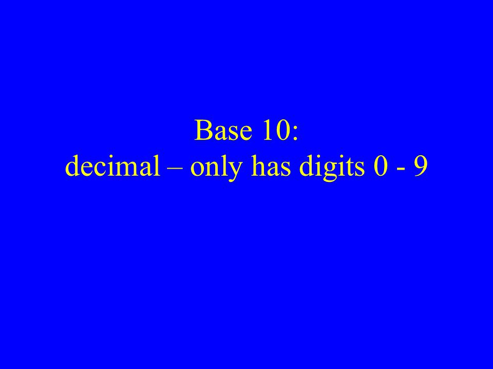 Base 10: decimal – only has digits 0 - 9