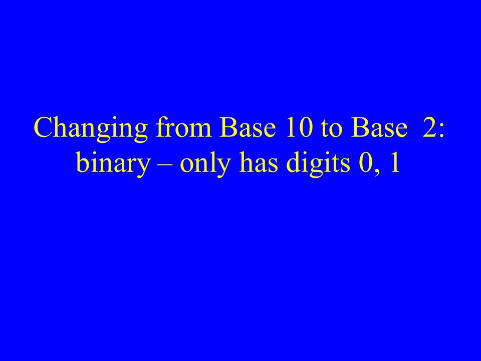 Changing from Base 10 to Base 2: binary – only has digits 0, 1