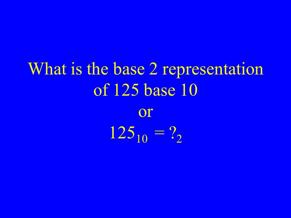 What is the base 2 representation of 125 base 10 or 12510 = 2