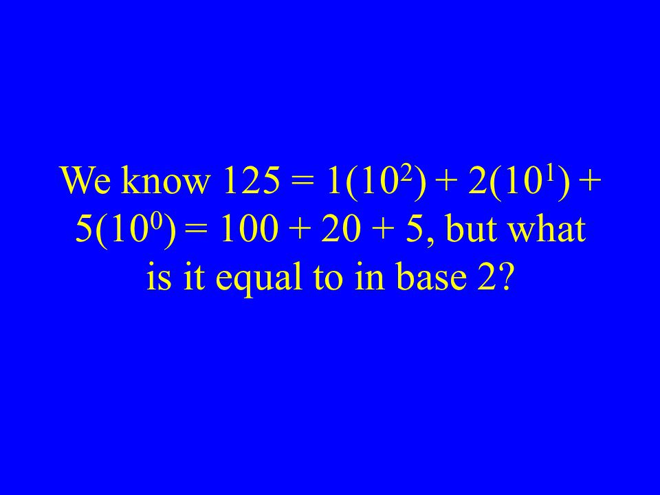 We know 125 = 1(102) + 2(101) + 5(100) = 100 + 20 + 5, but what is it equal to in base 2