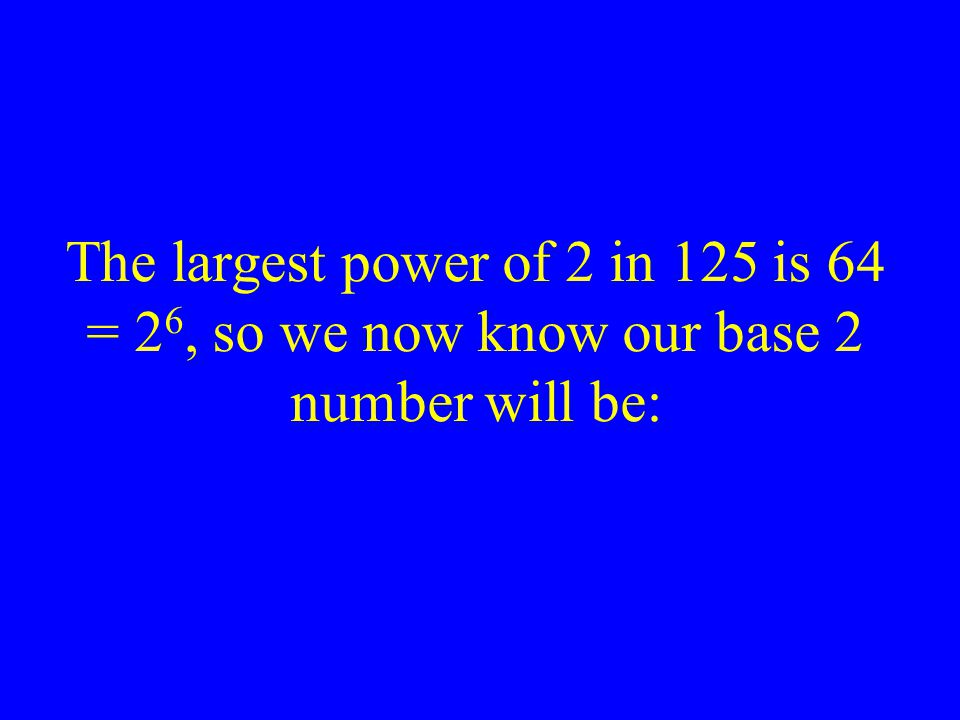 The largest power of 2 in 125 is 64 = 26, so we now know our base 2 number will be: