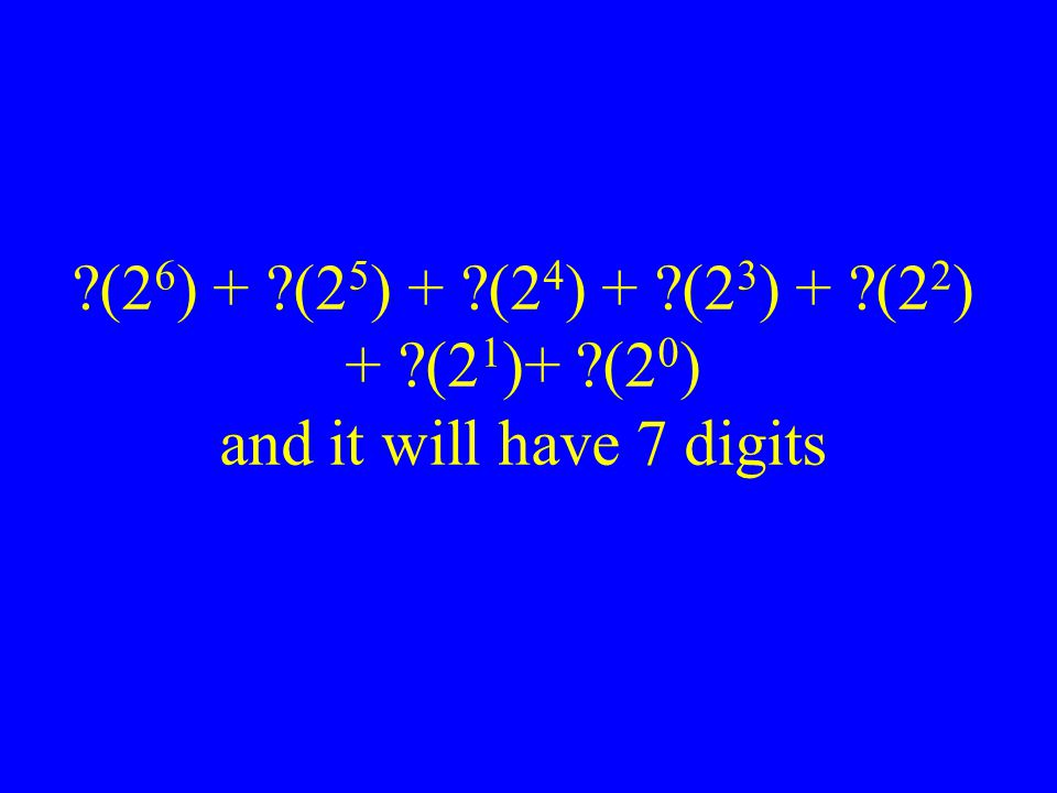 (26) + (25) + (24) + (23) + (22) + (21)+ (20) and it will have 7 digits